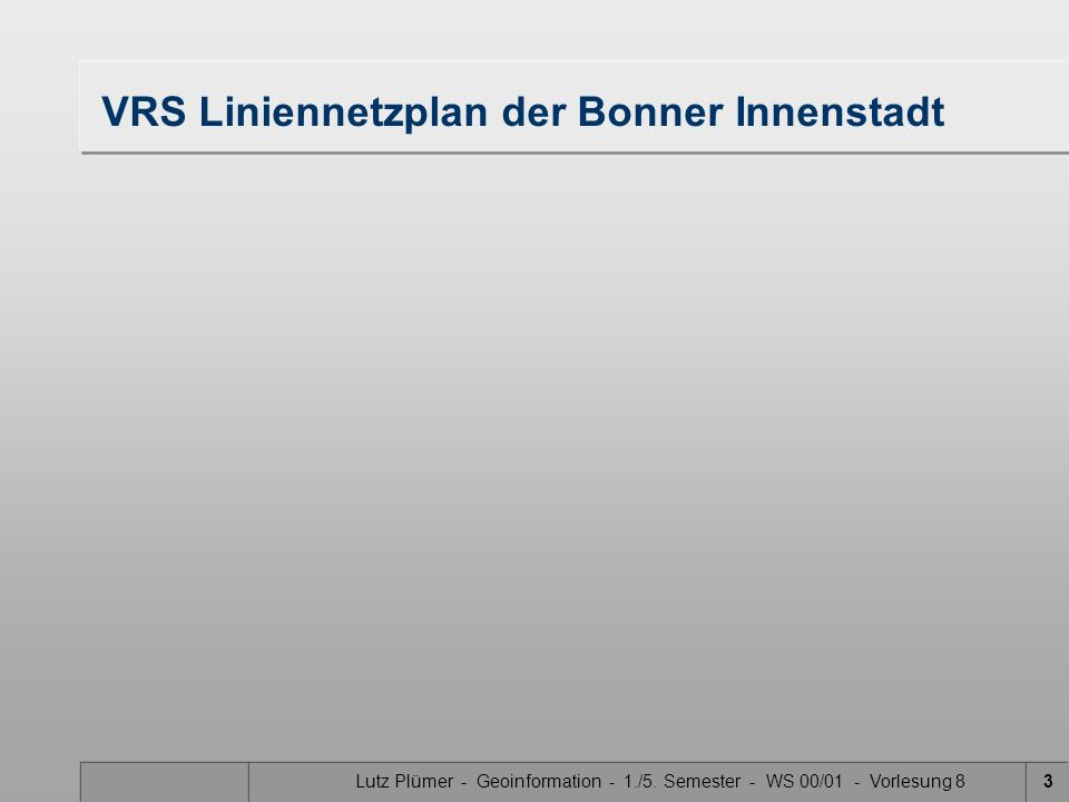 Lutz Plümer - Geoinformation - 1./5. Semester - WS 00/01 - Vorlesung 83 VRS Liniennetzplan der Bonner Innenstadt