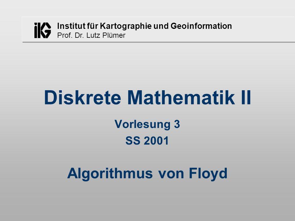 Institut für Kartographie und Geoinformation Prof. Dr. Lutz Plümer Diskrete Mathematik II Vorlesung 3 SS 2001 Algorithmus von Floyd