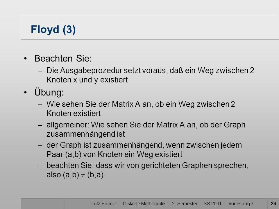 Lutz Plümer - Diskrete Mathematik - 2. Semester - SS 2001 - Vorlesung 326 Floyd (3) Beachten Sie: –Die Ausgabeprozedur setzt voraus, daß ein Weg zwisc