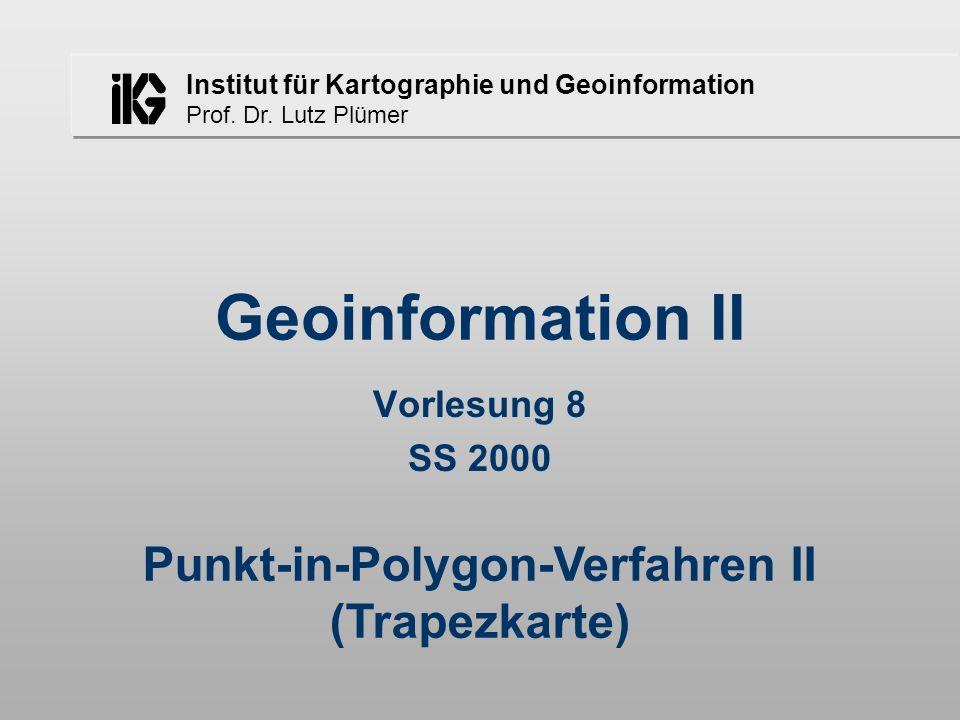 Institut für Kartographie und Geoinformation Prof. Dr. Lutz Plümer Geoinformation II Vorlesung 8 SS 2000 Punkt-in-Polygon-Verfahren II (Trapezkarte)
