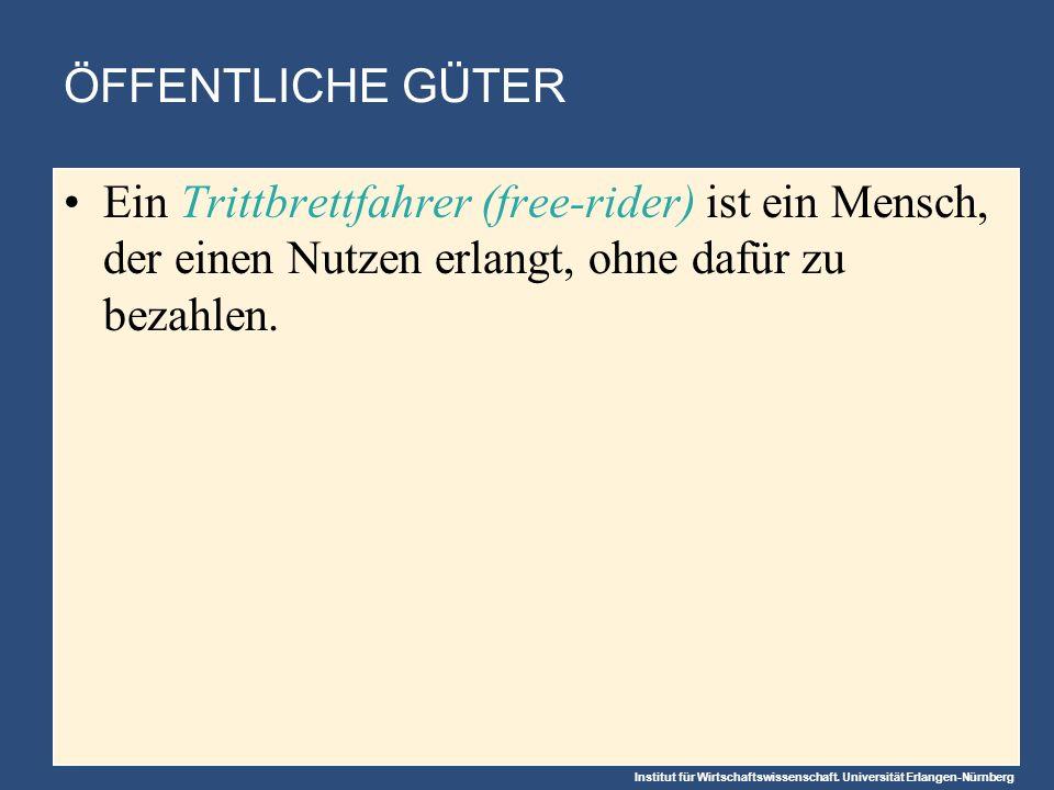 Institut für Wirtschaftswissenschaft. Universität Erlangen-Nürnberg ÖFFENTLICHE GÜTER Ein Trittbrettfahrer (free-rider) ist ein Mensch, der einen Nutz
