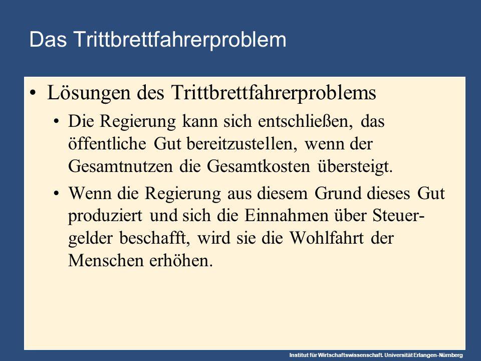 Institut für Wirtschaftswissenschaft. Universität Erlangen-Nürnberg Das Trittbrettfahrerproblem Lösungen des Trittbrettfahrerproblems Die Regierung ka