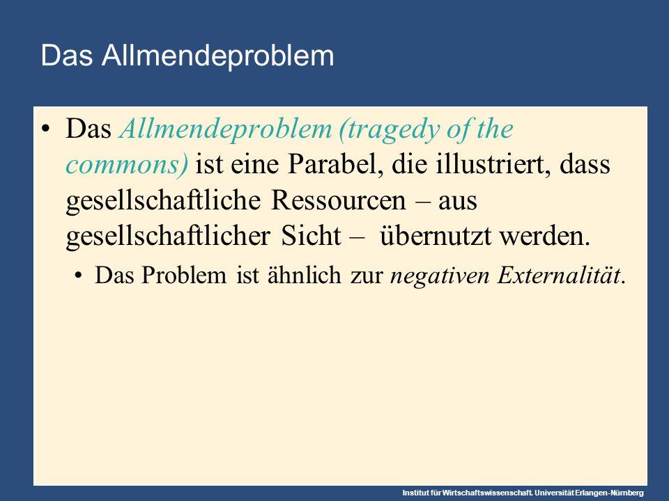 Institut für Wirtschaftswissenschaft. Universität Erlangen-Nürnberg Das Allmendeproblem Das Allmendeproblem (tragedy of the commons) ist eine Parabel,