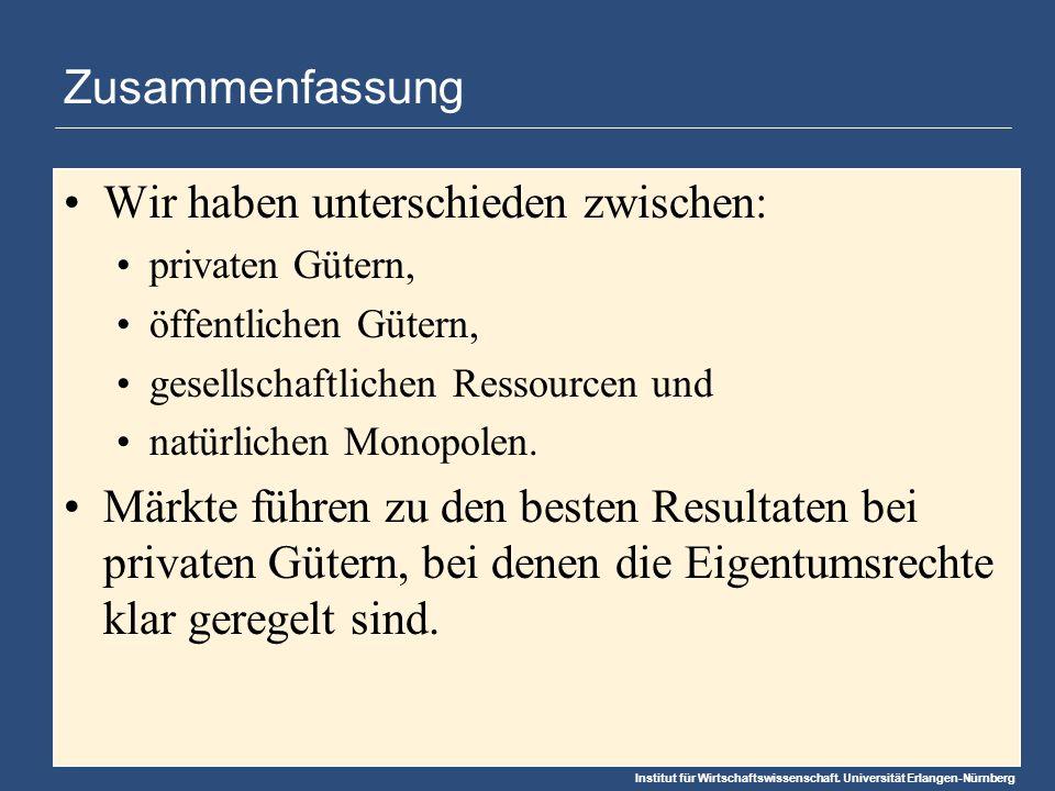 Institut für Wirtschaftswissenschaft. Universität Erlangen-Nürnberg Zusammenfassung Wir haben unterschieden zwischen: privaten Gütern, öffentlichen Gü