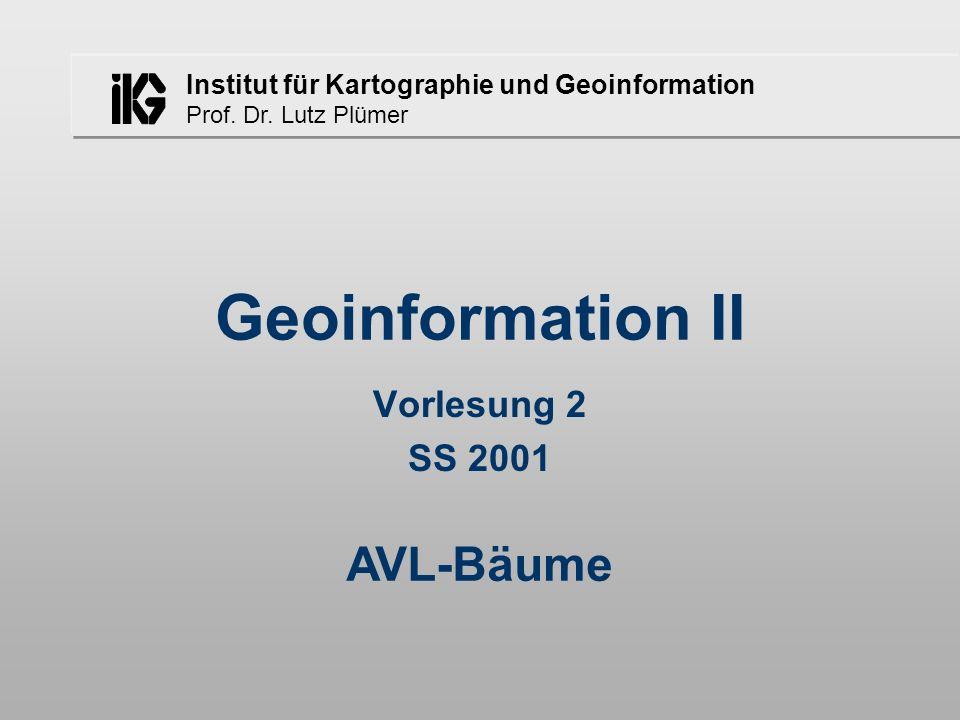 Institut für Kartographie und Geoinformation Prof. Dr. Lutz Plümer AVL-Bäume Geoinformation II Vorlesung 2 SS 2001