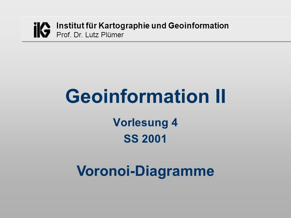 Institut für Kartographie und Geoinformation Prof. Dr. Lutz Plümer Geoinformation II Vorlesung 4 SS 2001 Voronoi-Diagramme