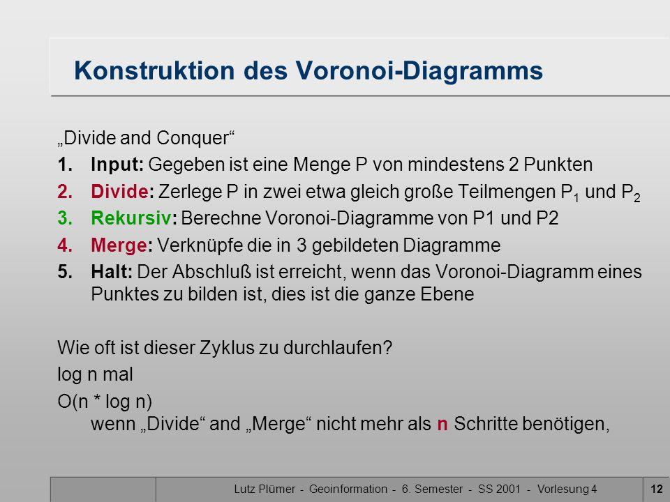 Lutz Plümer - Geoinformation - 6. Semester - SS 2001 - Vorlesung 412 Konstruktion des Voronoi-Diagramms Divide and Conquer 1.Input: Gegeben ist eine M