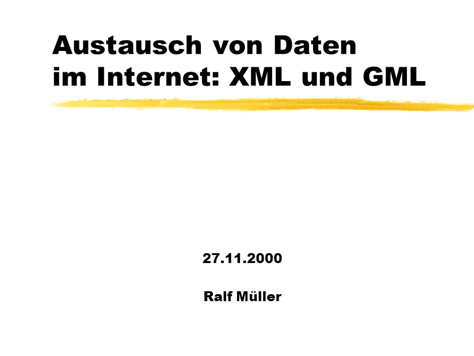 Austausch von Daten im Internet: XML und GML 27.11.2000 Ralf Müller