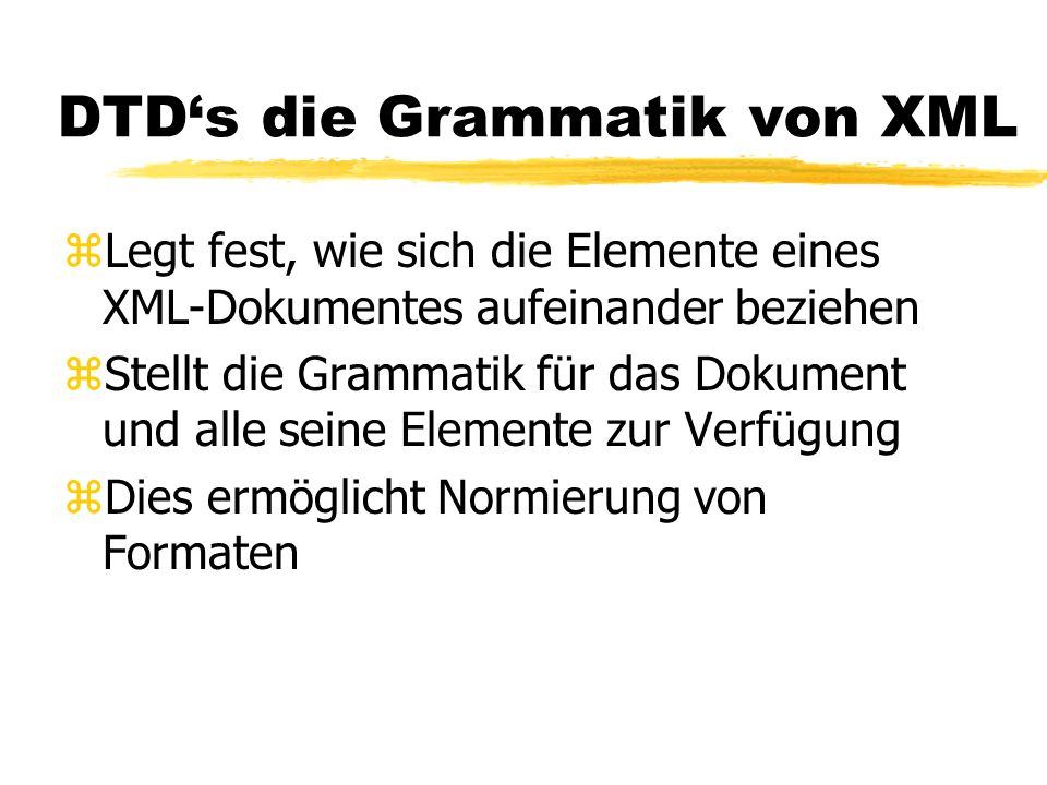 DTDs die Grammatik von XML zLegt fest, wie sich die Elemente eines XML-Dokumentes aufeinander beziehen zStellt die Grammatik für das Dokument und alle