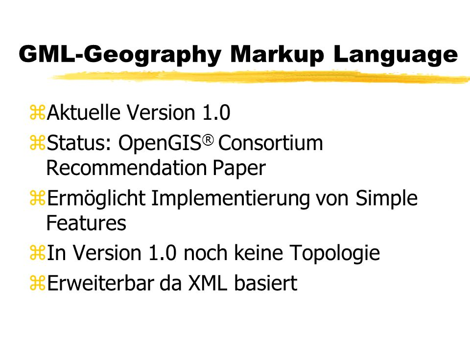 GML-Geography Markup Language zAktuelle Version 1.0 zStatus: OpenGIS ® Consortium Recommendation Paper zErmöglicht Implementierung von Simple Features
