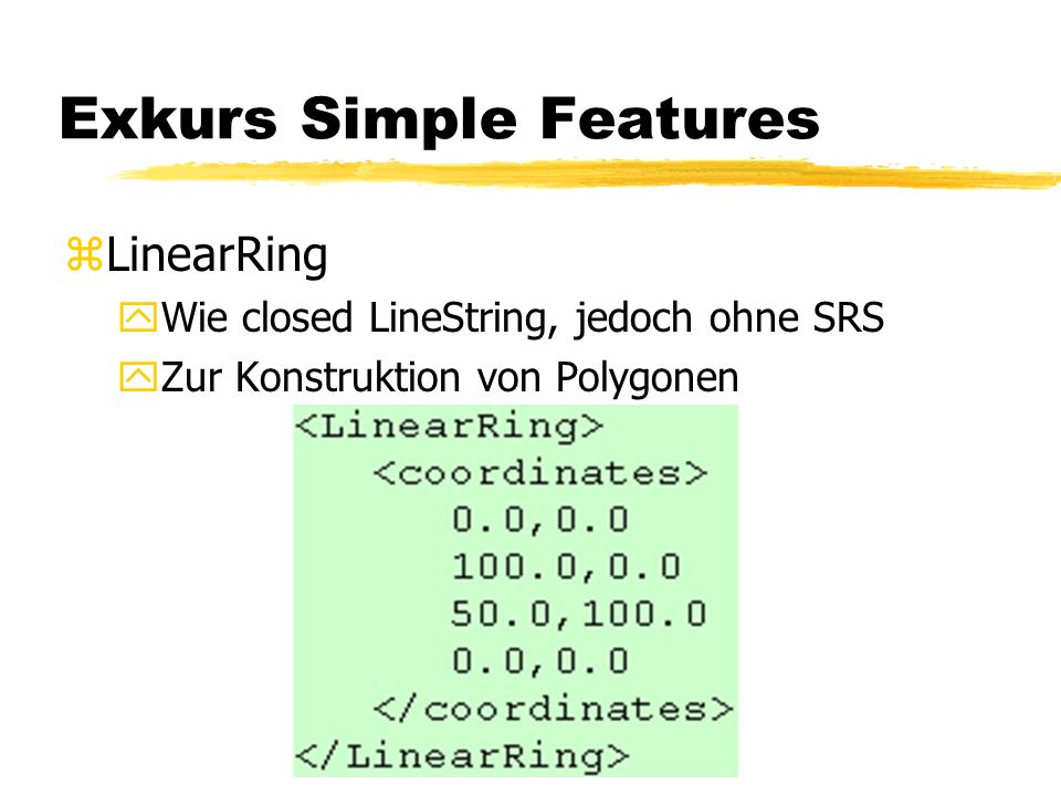 Exkurs Simple Features zLinearRing yWie closed LineString, jedoch ohne SRS yZur Konstruktion von Polygonen