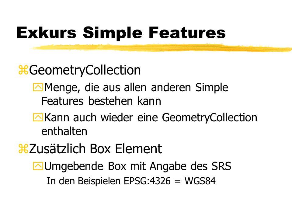Exkurs Simple Features zGeometryCollection yMenge, die aus allen anderen Simple Features bestehen kann yKann auch wieder eine GeometryCollection entha