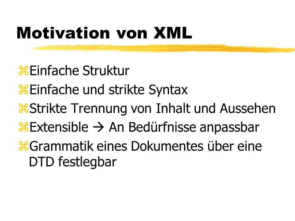 Motivation von XML zEinfache Struktur zEinfache und strikte Syntax zStrikte Trennung von Inhalt und Aussehen zExtensible An Bedürfnisse anpassbar zGra