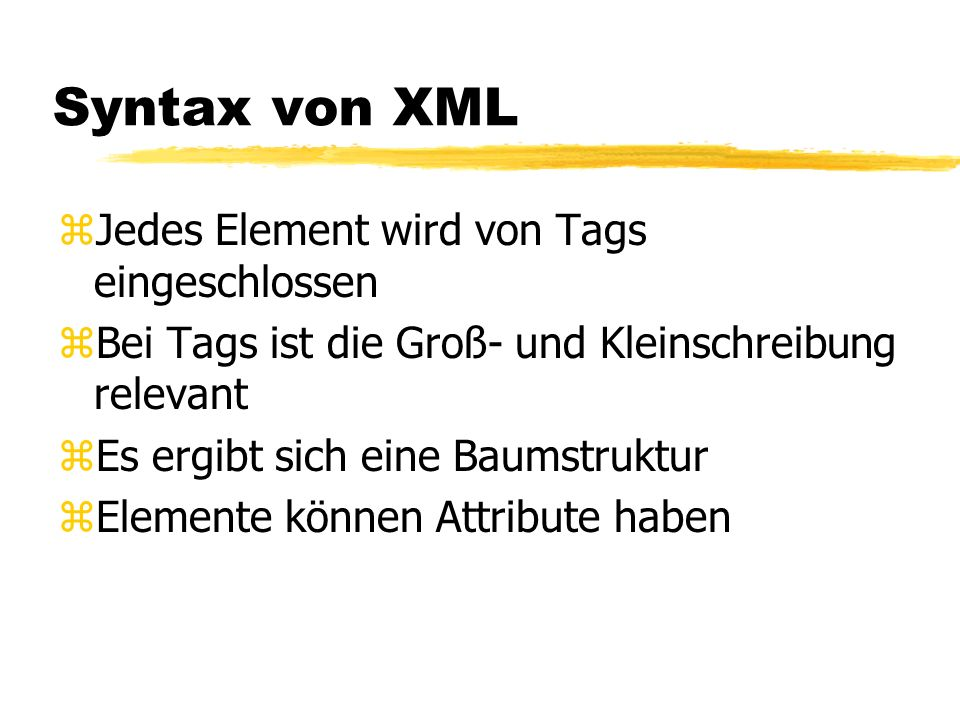 Syntax von XML zJedes Element wird von Tags eingeschlossen zBei Tags ist die Groß- und Kleinschreibung relevant zEs ergibt sich eine Baumstruktur zEle