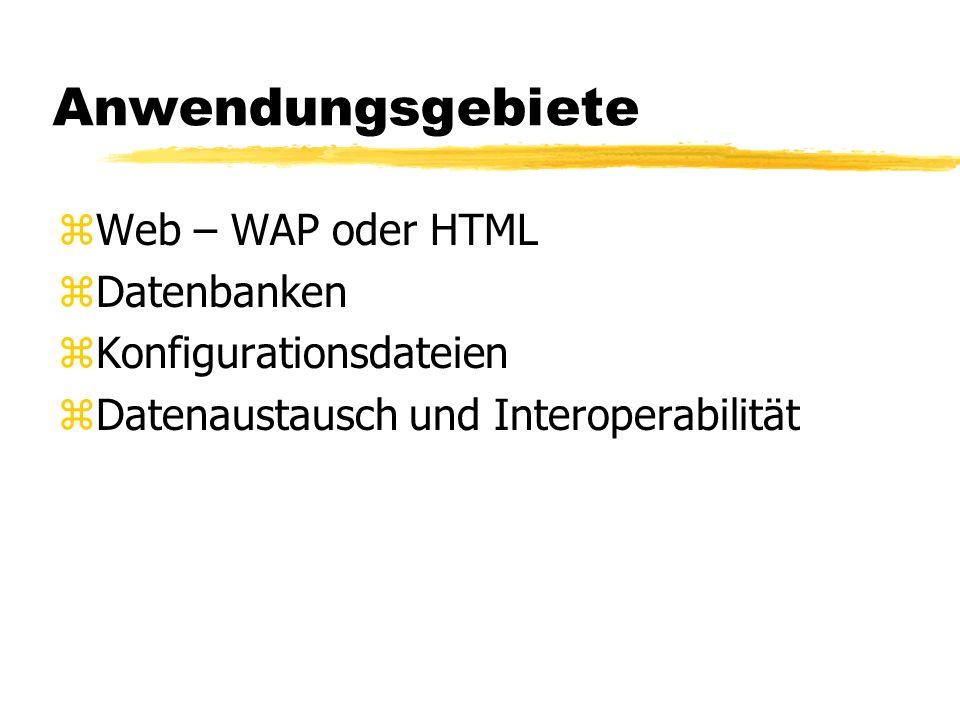 Anwendungsgebiete zWeb – WAP oder HTML zDatenbanken zKonfigurationsdateien zDatenaustausch und Interoperabilität