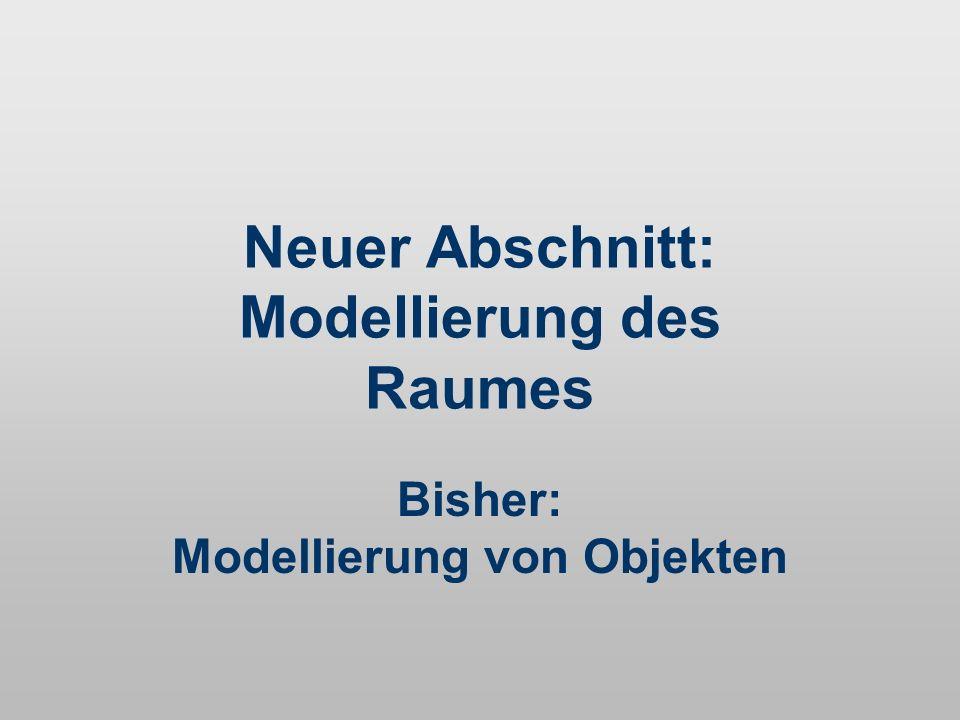 Neuer Abschnitt: Modellierung des Raumes Bisher: Modellierung von Objekten