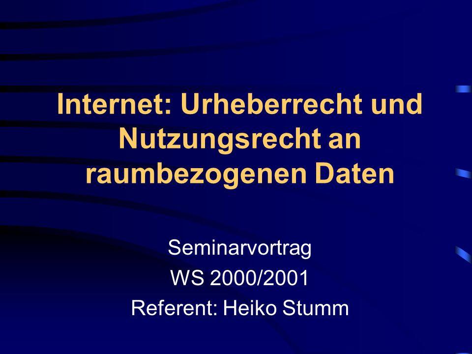 Internet: Urheberrecht und Nutzungsrecht an raumbezogenen Daten Seminarvortrag WS 2000/2001 Referent: Heiko Stumm