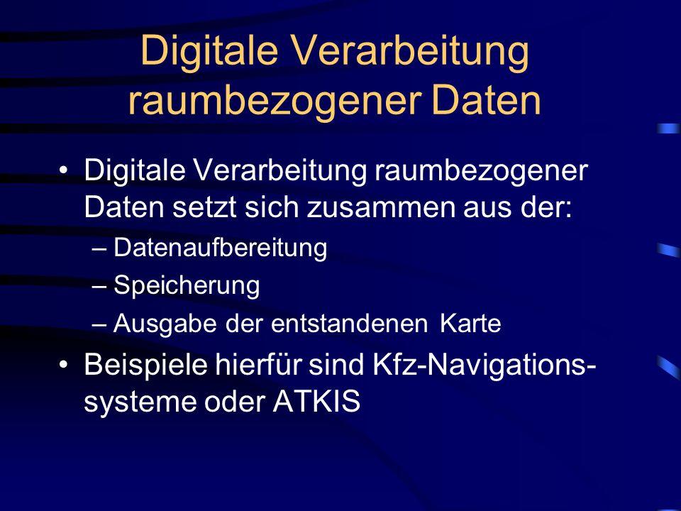 Digitale Verarbeitung raumbezogener Daten Digitale Verarbeitung raumbezogener Daten setzt sich zusammen aus der: –Datenaufbereitung –Speicherung –Ausgabe der entstandenen Karte Beispiele hierfür sind Kfz-Navigations- systeme oder ATKIS