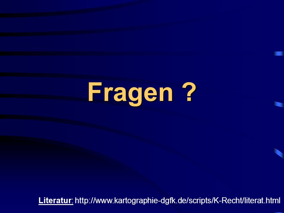 Fragen ? Literatur: http://www.kartographie-dgfk.de/scripts/K-Recht/literat.html