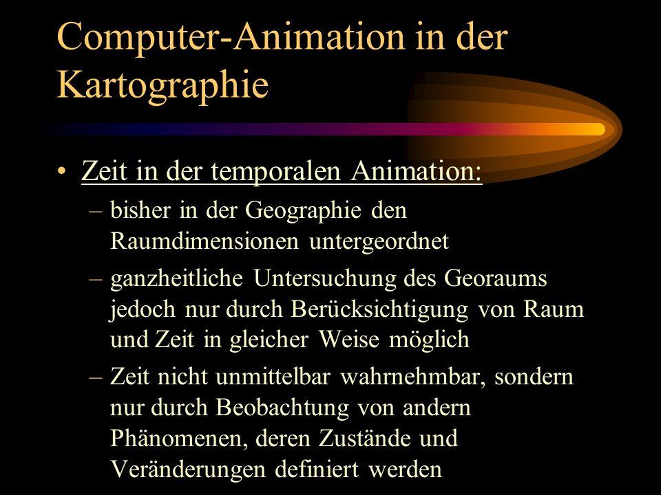 Computer-Animation in der Kartographie Zeit in der temporalen Animation: –bisher in der Geographie den Raumdimensionen untergeordnet –ganzheitliche Un
