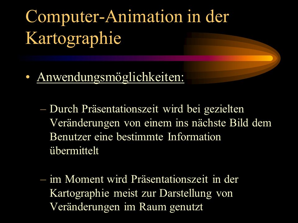 Computer-Animation in der Kartographie Einsatzmöglichkeiten der Präsentationszeit: –Veränderungen des Georaums in einem definiertem Zeitintervall wiederzugeben ( = temporale Animation ) –Daten eines bestimmten Zeitpunktes in variierender Datenaufbereitung oder Darstellung zeigen ( = nontemporale Animation )