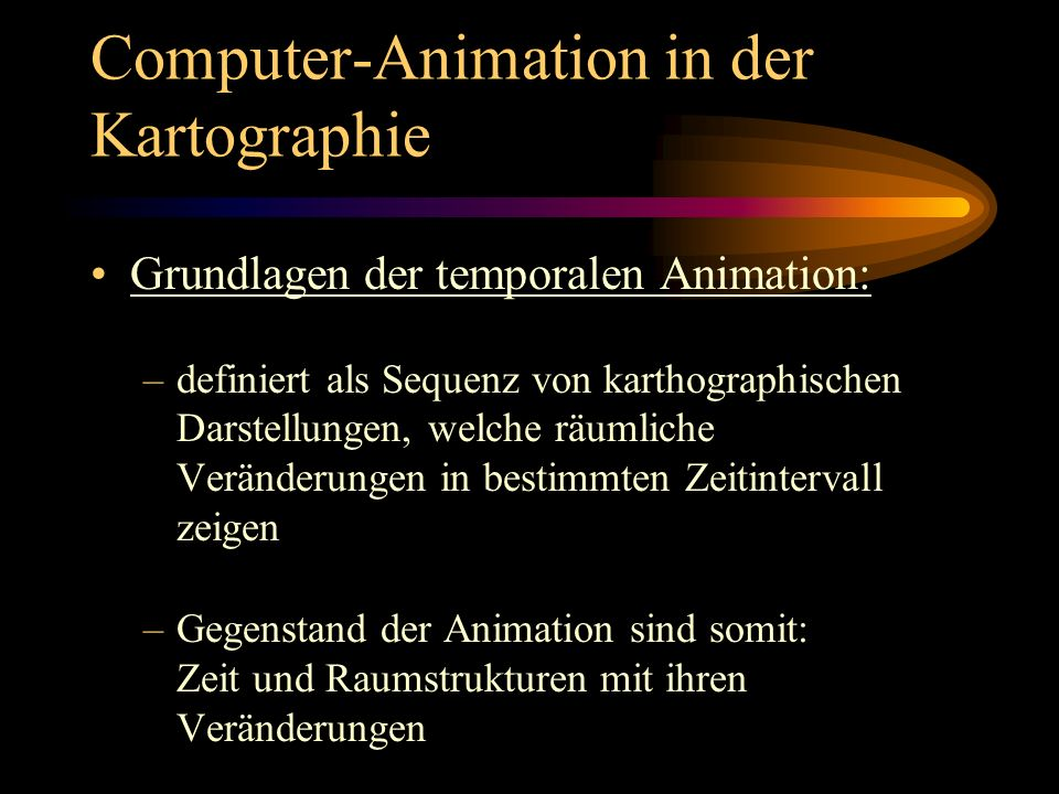 Computer-Animation in der Kartographie Bewertung der Computeranimation: Vorteile: gute Darstellungsmöglichkeiten von raumzeitlchen Veränderungen und Prozessen entsprechend ihrer natürlichen Erscheinung Erweiterung der Gestaltungs- möglichkeiten (z.B.