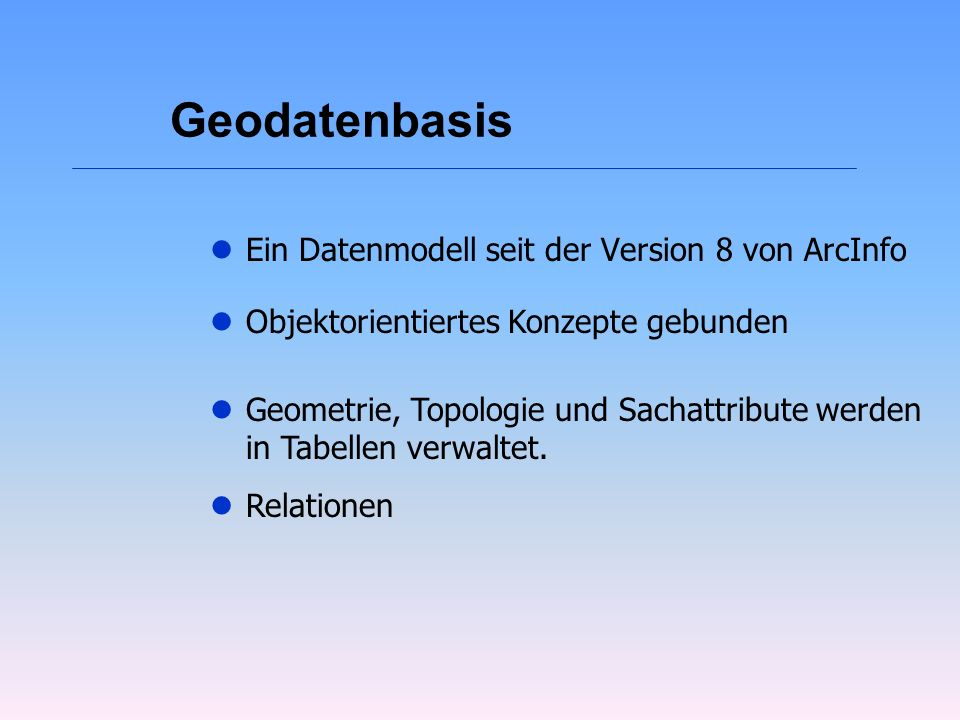 Geodatenbasis lEin Datenmodell seit der Version 8 von ArcInfo lObjektorientiertes Konzepte gebunden lGeometrie, Topologie und Sachattribute werden in