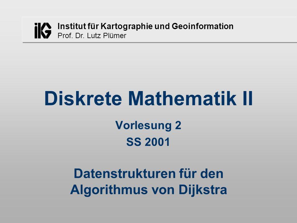 Institut für Kartographie und Geoinformation Prof. Dr. Lutz Plümer Datenstrukturen für den Algorithmus von Dijkstra Diskrete Mathematik II Vorlesung 2