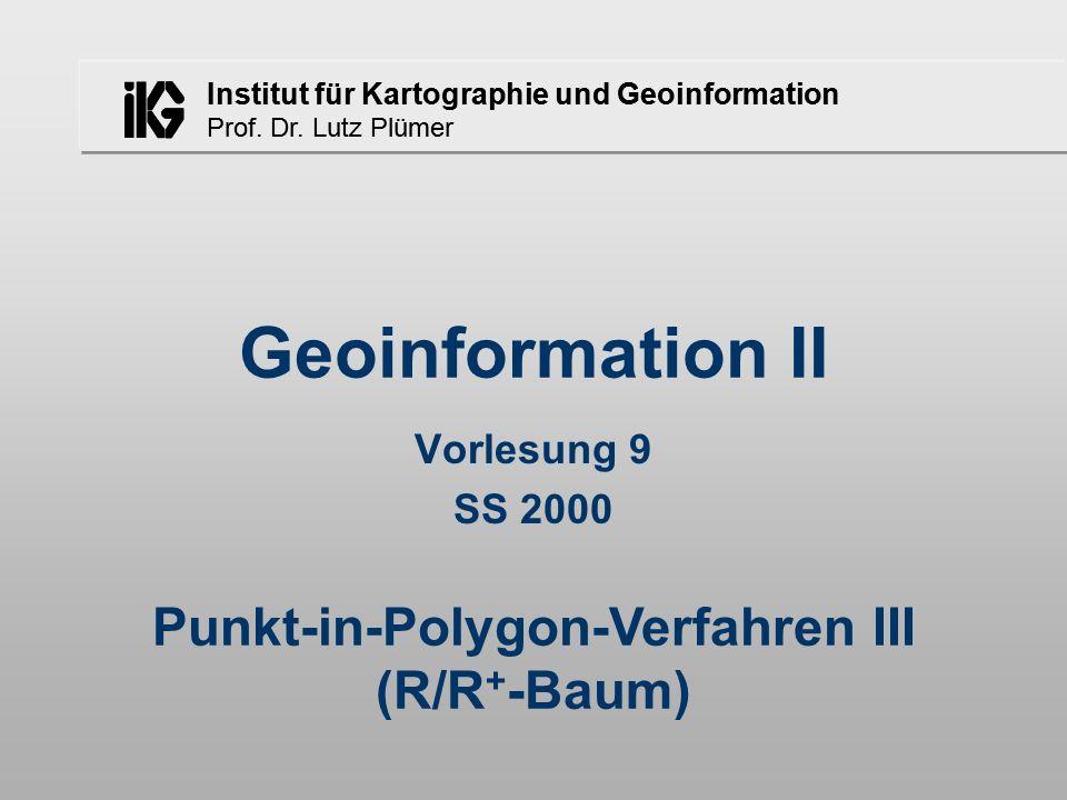 Institut für Kartographie und Geoinformation Prof. Dr. Lutz Plümer Geoinformation II Vorlesung 9 SS 2000 Punkt-in-Polygon-Verfahren III (R/R + -Baum)