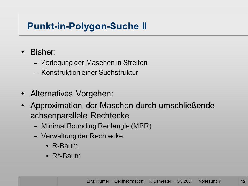 Lutz Plümer - Geoinformation - 6. Semester - SS 2001 - Vorlesung 912 Punkt-in-Polygon-Suche II Bisher: –Zerlegung der Maschen in Streifen –Konstruktio