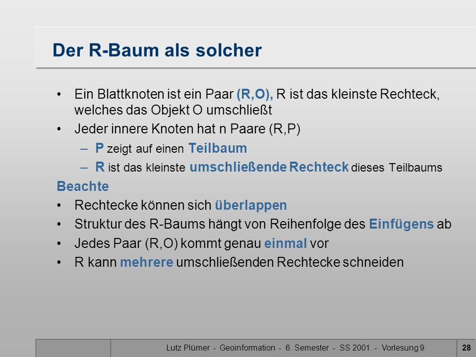 Lutz Plümer - Geoinformation - 6. Semester - SS 2001 - Vorlesung 928 Der R-Baum als solcher Ein Blattknoten ist ein Paar (R,O), R ist das kleinste Rec