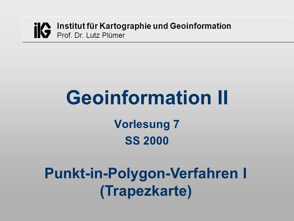 Institut für Kartographie und Geoinformation Prof. Dr. Lutz Plümer Geoinformation II Vorlesung 7 SS 2000 Punkt-in-Polygon-Verfahren I (Trapezkarte)