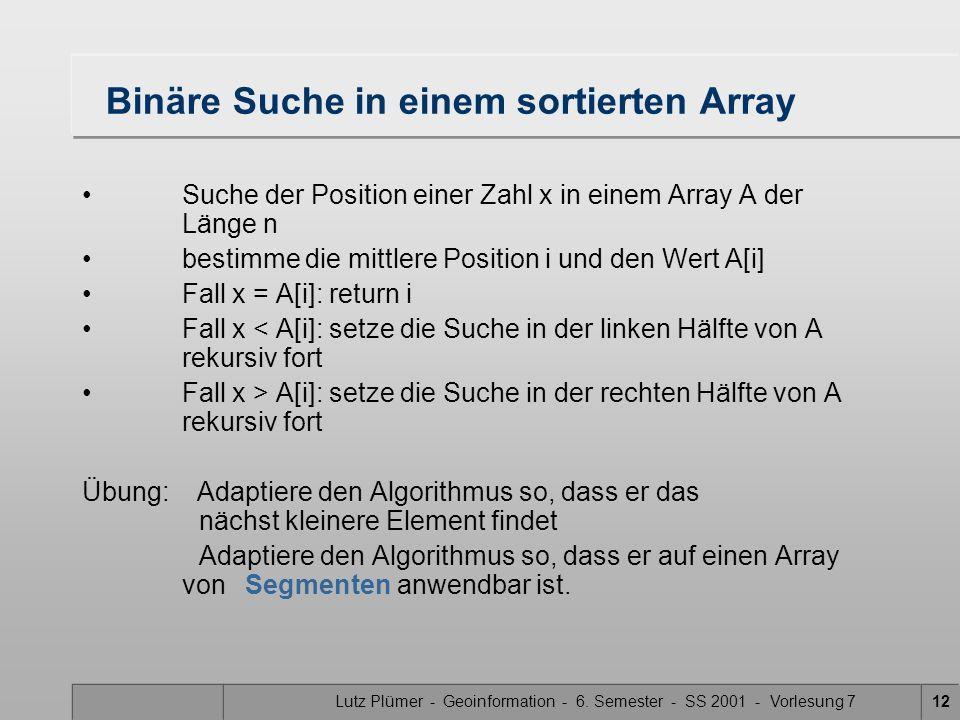 Lutz Plümer - Geoinformation - 6. Semester - SS 2001 - Vorlesung 712 Binäre Suche in einem sortierten Array Suche der Position einer Zahl x in einem A