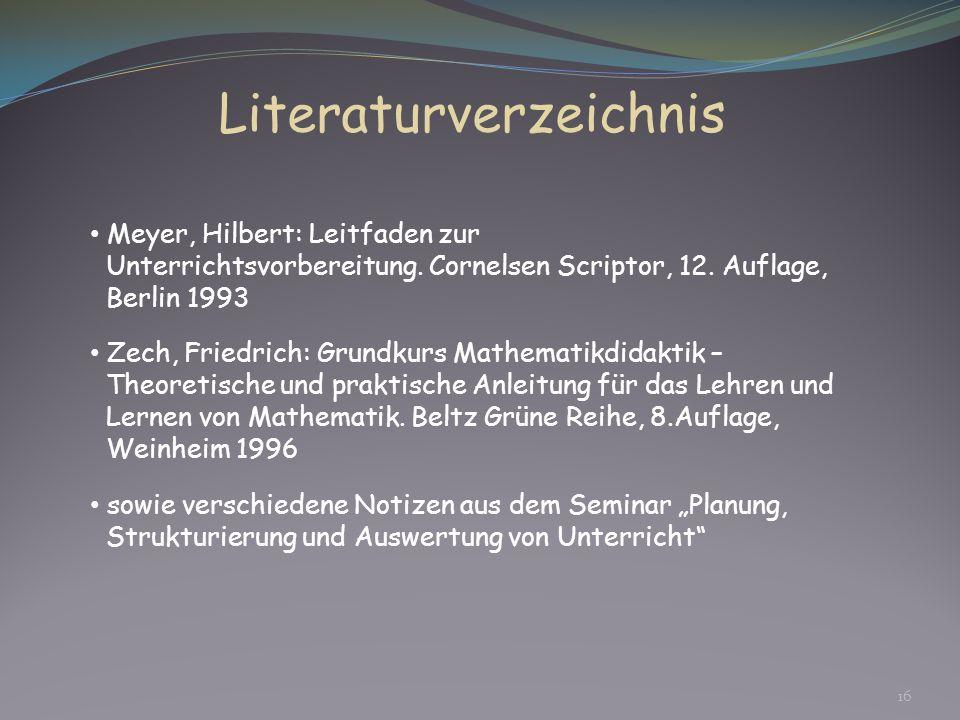 16 Literaturverzeichnis Meyer, Hilbert: Leitfaden zur Unterrichtsvorbereitung. Cornelsen Scriptor, 12. Auflage, Berlin 1993 Zech, Friedrich: Grundkurs