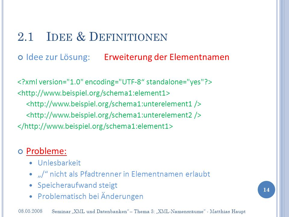 Idee zur Lösung:Erweiterung der Elementnamen Probleme: Unlesbarkeit / nicht als Pfadtrenner in Elementnamen erlaubt Speicheraufwand steigt Problematisch bei Änderungen 2.1I DEE & D EFINITIONEN 08.05.2008 14 Seminar XML und Datenbanken – Thema 3: XML-Namensräume - Matthias Haupt