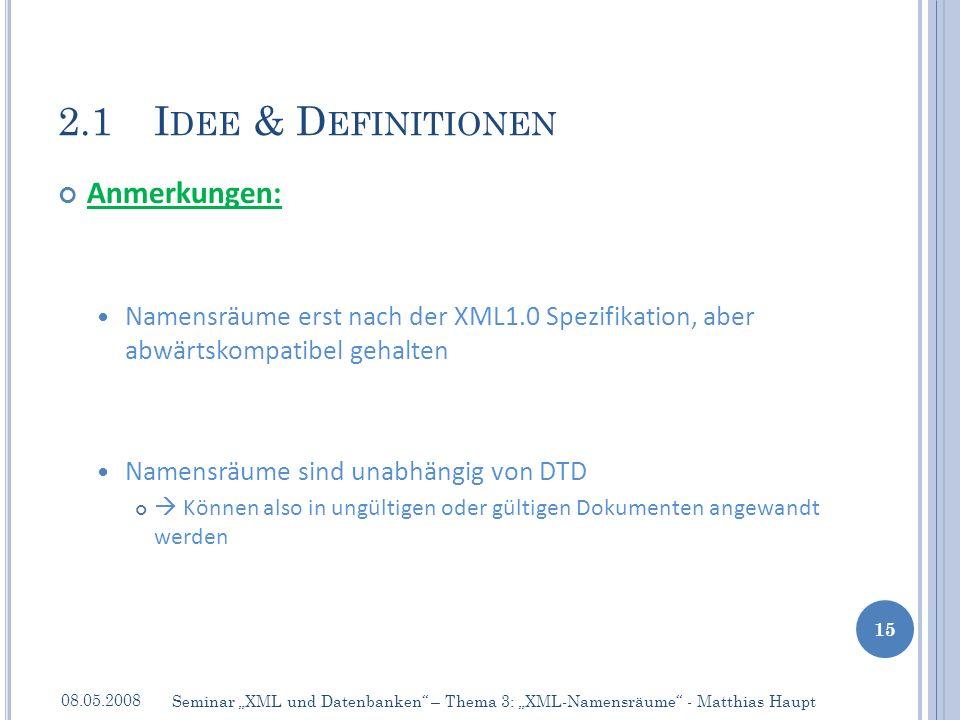 Anmerkungen: Namensräume erst nach der XML1.0 Spezifikation, aber abwärtskompatibel gehalten Namensräume sind unabhängig von DTD Können also in ungültigen oder gültigen Dokumenten angewandt werden 2.1I DEE & D EFINITIONEN 08.05.2008 15 Seminar XML und Datenbanken – Thema 3: XML-Namensräume - Matthias Haupt