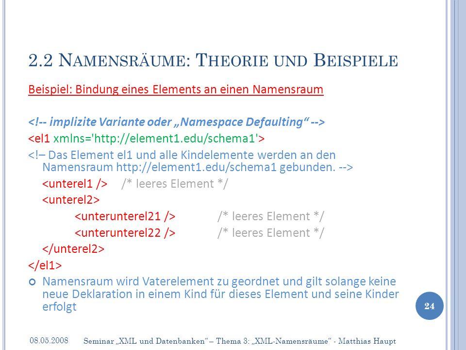 Beispiel: Bindung eines Elements an einen Namensraum /* leeres Element */ /* leeres Element */ Namensraum wird Vaterelement zu geordnet und gilt solange keine neue Deklaration in einem Kind für dieses Element und seine Kinder erfolgt 2.2 N AMENSRÄUME : T HEORIE UND B EISPIELE 08.05.2008 24 Seminar XML und Datenbanken – Thema 3: XML-Namensräume - Matthias Haupt