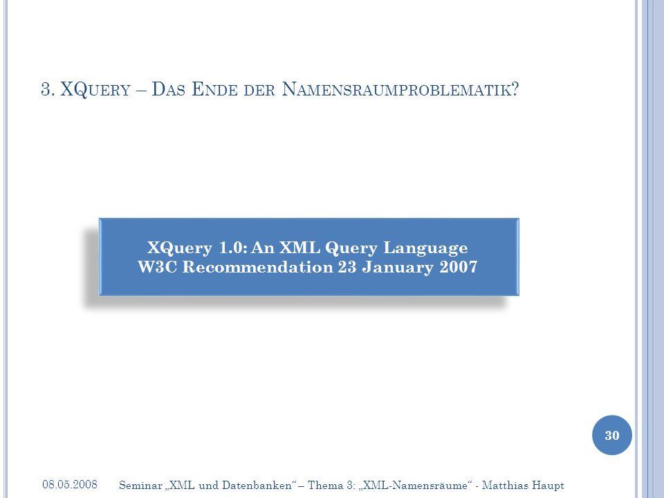 3. XQ UERY – D AS E NDE DER N AMENSRAUMPROBLEMATIK ? 08.05.2008 30 Seminar XML und Datenbanken – Thema 3: XML-Namensräume - Matthias Haupt XQuery 1.0: