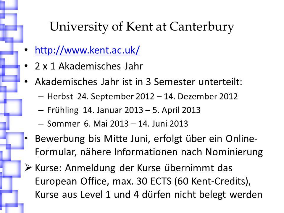 University of Kent at Canterbury Learning Agreement sollte mehr Kurse enthalten, da eventuell nicht alle Kurse besucht werden können Unterkunft: Bewerbung erst nach offizieller Zusage Private Unterkünfte sehr teuer, Wohnheimplatz wird empfohlen Vor dem 31.