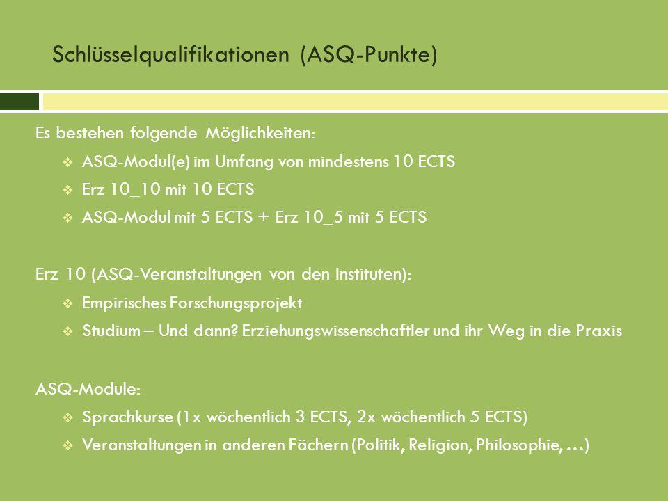 Schlüsselqualifikationen (ASQ-Punkte) Es bestehen folgende Möglichkeiten: ASQ-Modul(e) im Umfang von mindestens 10 ECTS Erz 10_10 mit 10 ECTS ASQ-Modul mit 5 ECTS + Erz 10_5 mit 5 ECTS Erz 10 (ASQ-Veranstaltungen von den Instituten): Empirisches Forschungsprojekt Studium – Und dann.