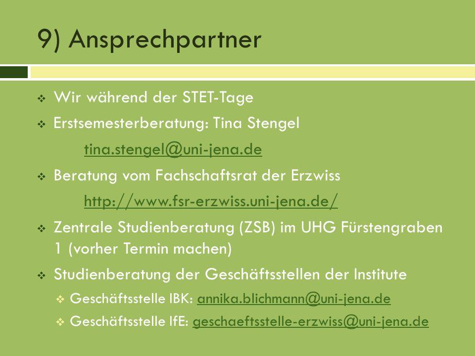 9) Ansprechpartner Wir während der STET-Tage Erstsemesterberatung: Tina Stengel tina.stengel@uni-jena.de Beratung vom Fachschaftsrat der Erzwiss http://www.fsr-erzwiss.uni-jena.de/ Zentrale Studienberatung (ZSB) im UHG Fürstengraben 1 (vorher Termin machen) Studienberatung der Geschäftsstellen der Institute Geschäftsstelle IBK: annika.blichmann@uni-jena.deannika.blichmann@uni-jena.de Geschäftsstelle IfE: geschaeftsstelle-erzwiss@uni-jena.degeschaeftsstelle-erzwiss@uni-jena.de