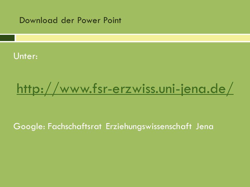 Download der Power Point Unter: http://www.fsr-erzwiss.uni-jena.de/ Google: Fachschaftsrat Erziehungswissenschaft Jena