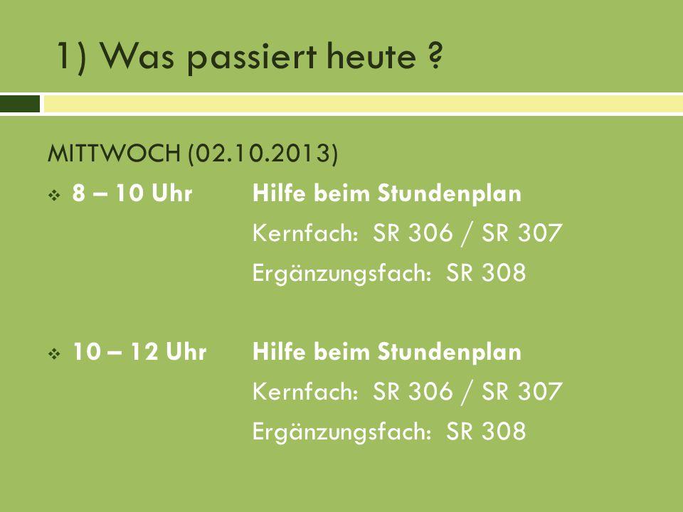 1) Was passiert heute ? MITTWOCH (02.10.2013) 8 – 10 UhrHilfe beim Stundenplan Kernfach: SR 306 / SR 307 Ergänzungsfach: SR 308 10 – 12 UhrHilfe beim