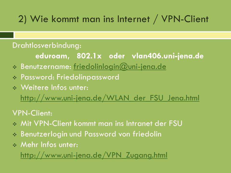 2) Wie kommt man ins Internet / VPN-Client Drahtlosverbindung: eduroam, 802.1x oder vlan406.uni-jena.de Benutzername: friedolinlogin@uni-jena.defriedolinlogin@uni-jena.de Password: Friedolinpassword Weitere Infos unter: http://www.uni-jena.de/WLAN_der_FSU_Jena.html VPN-Client: Mit VPN-Client kommt man ins Intranet der FSU Benutzerlogin und Password von friedolin Mehr Infos unter: http://www.uni-jena.de/VPN_Zugang.html