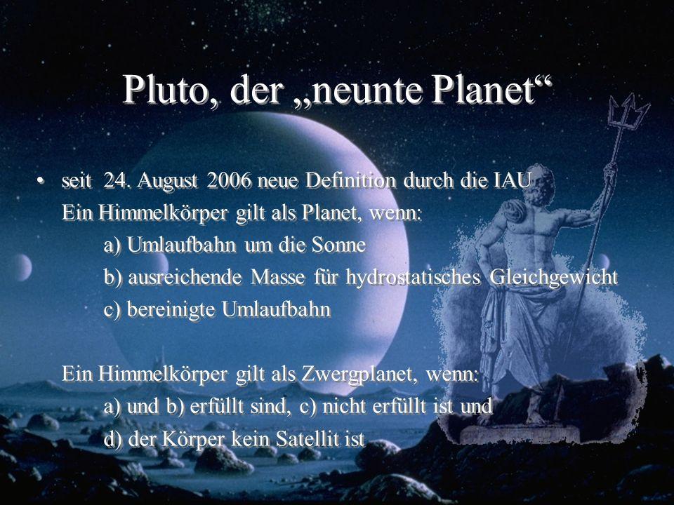 Pluto, der neunte Planet seit 24. August 2006 neue Definition durch die IAU Ein Himmelkörper gilt als Planet, wenn: a) Umlaufbahn um die Sonne b) ausr