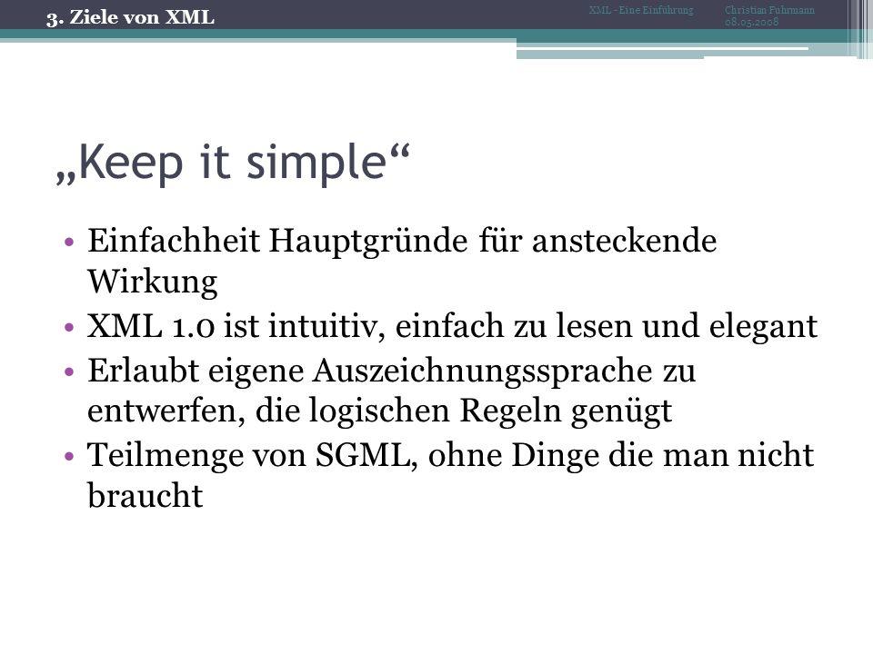 Keep it simple Einfachheit Hauptgründe für ansteckende Wirkung XML 1.0 ist intuitiv, einfach zu lesen und elegant Erlaubt eigene Auszeichnungssprache zu entwerfen, die logischen Regeln genügt Teilmenge von SGML, ohne Dinge die man nicht braucht 3.