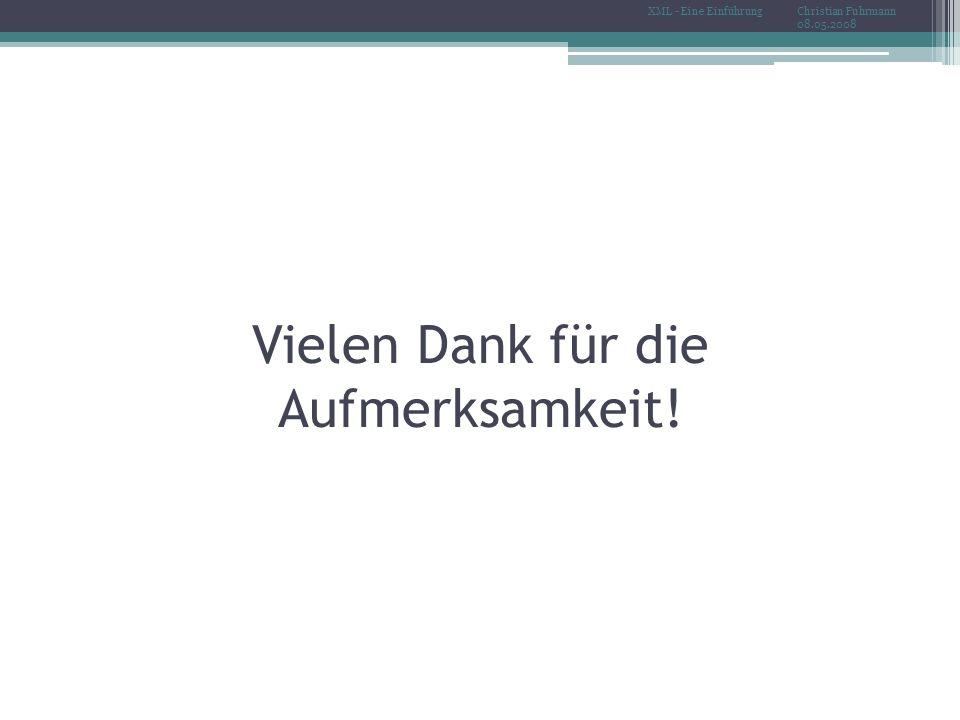 Vielen Dank für die Aufmerksamkeit! Christian Fuhrmann 08.05.2008 XML - Eine Einführung
