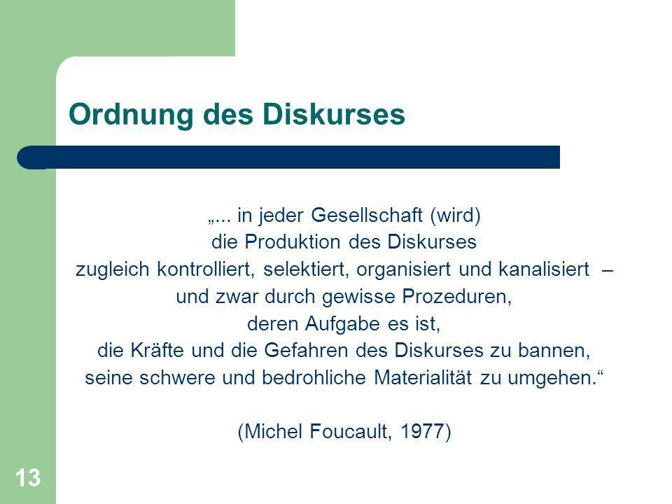 13 Ordnung des Diskurses... in jeder Gesellschaft (wird) die Produktion des Diskurses zugleich kontrolliert, selektiert, organisiert und kanalisiert –