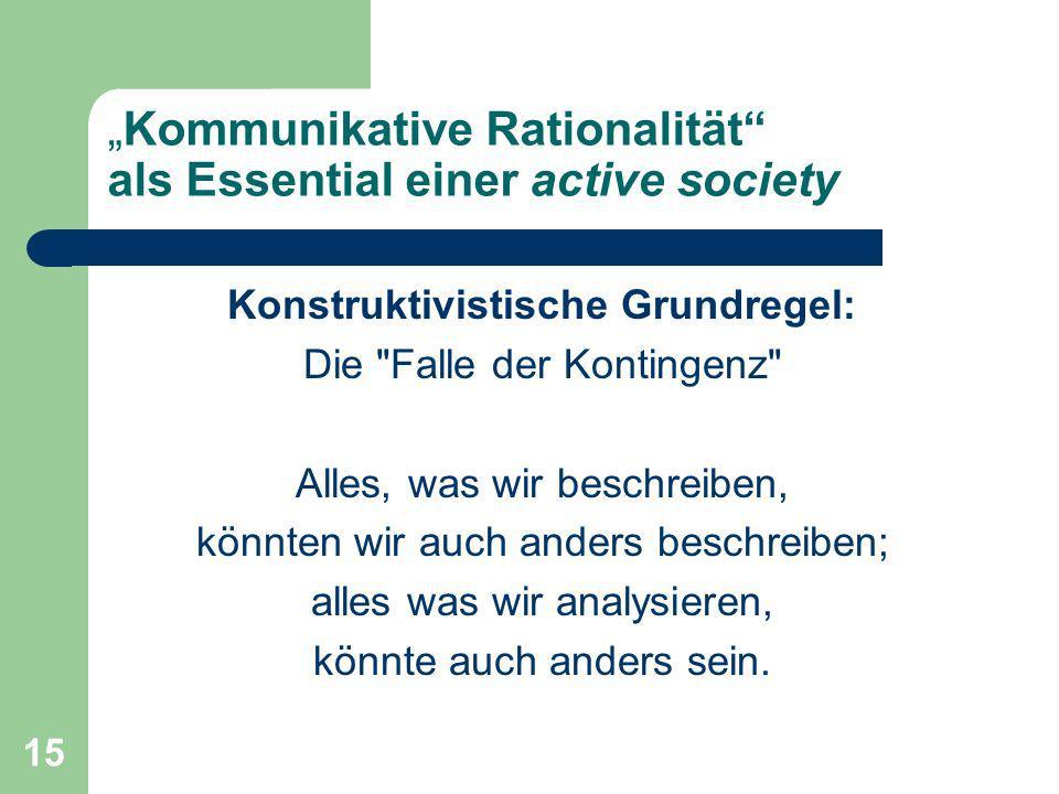 15 Kommunikative Rationalität als Essential einer active society Konstruktivistische Grundregel: Die