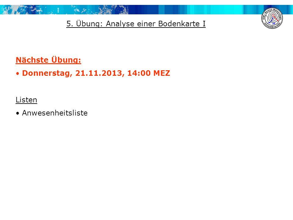 Nächste Übung: Donnerstag, 21.11.2013, 14:00 MEZ Listen Anwesenheitsliste 5. Übung: Analyse einer Bodenkarte I
